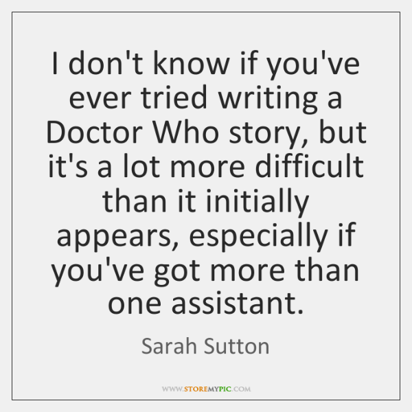 I don't know if you've ever tried writing a Doctor Who story, ...