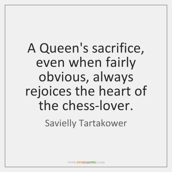 A Queen's sacrifice, even when fairly obvious, always rejoices the heart of ...