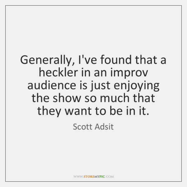 Generally, I've found that a heckler in an improv audience is just ...