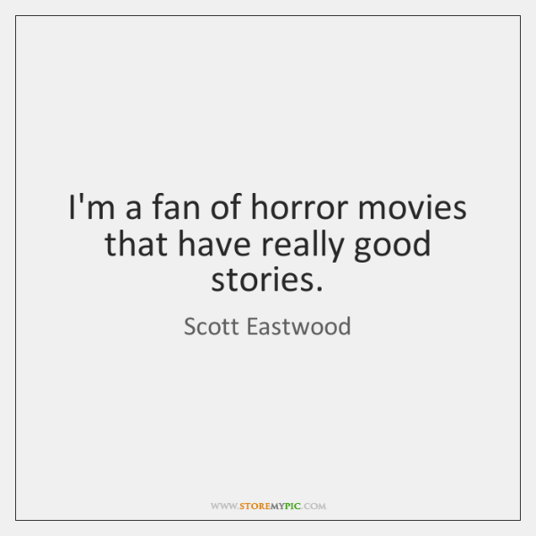 I'm a fan of horror movies that have really good stories.