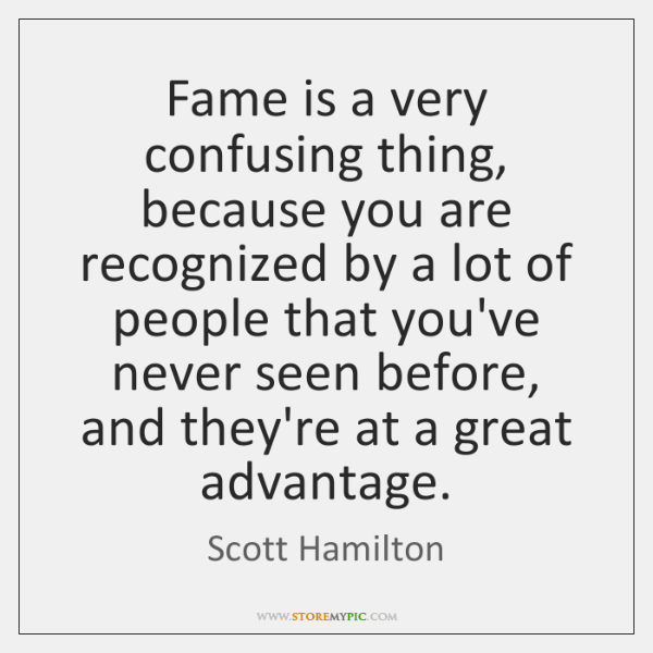 Fame is a very confusing thing, because you are recognized by a ...