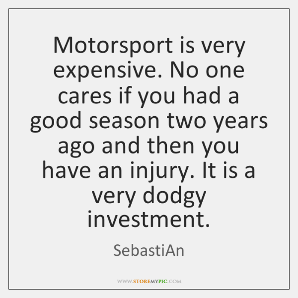 Motorsport is very expensive. No one cares if you had a good ...