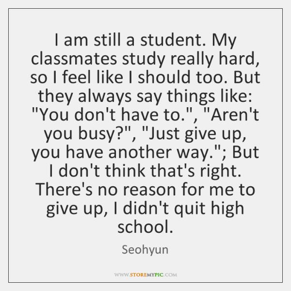 I am still a student. My classmates study really hard, so I ...