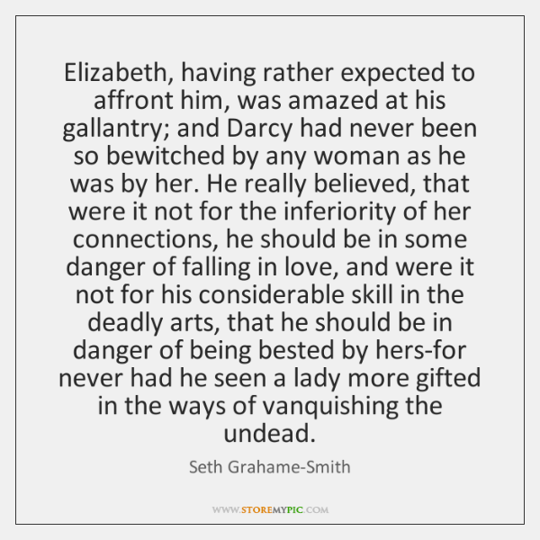 Elizabeth, having rather expected to affront him, was amazed at his gallantry; ...