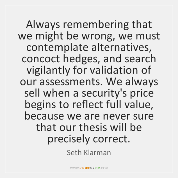 Always remembering that we might be wrong, we must contemplate alternatives, concoct ...