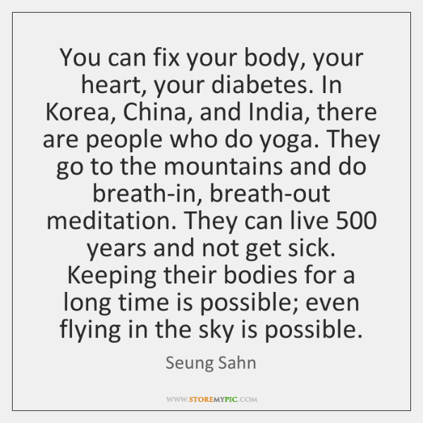 You can fix your body, your heart, your diabetes. In Korea, China, ...