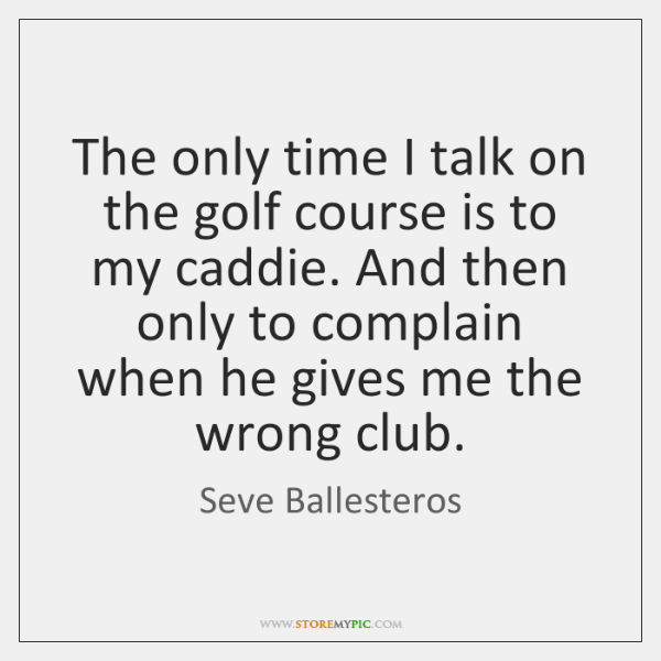 The only time I talk on the golf course is to my ...