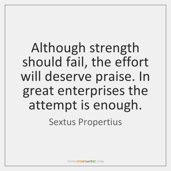 Although strength should fail, the effort will deserve praise. In great enterprises ...