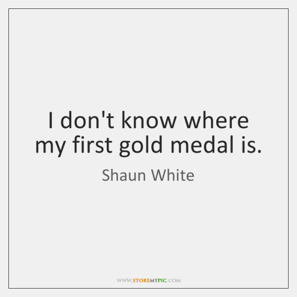 I don't know where my first gold medal is.