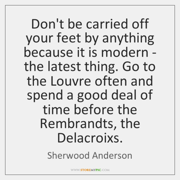 Don't be carried off your feet by anything because it is modern ...