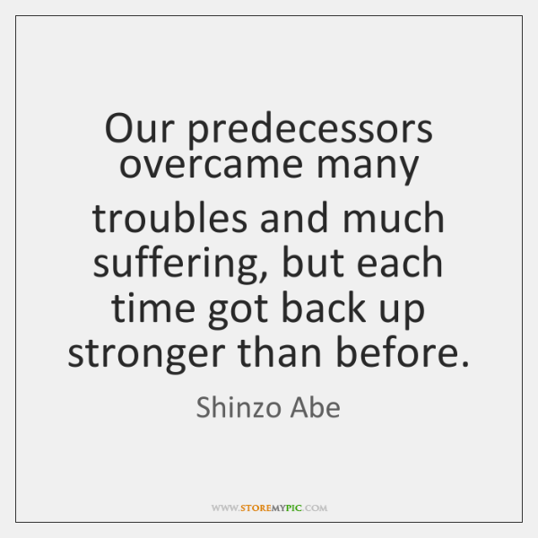 Our predecessors overcame many troubles and much suffering, but each time got ...
