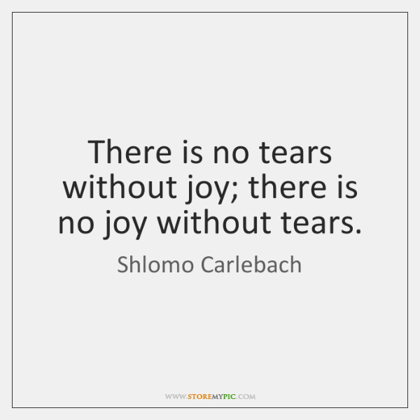 There is no tears without joy; there is no joy without tears.
