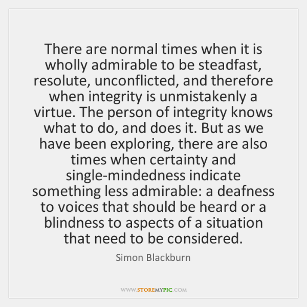There are normal times when it is wholly admirable to be steadfast, ...