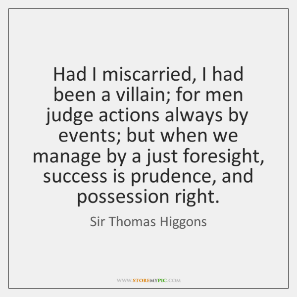 Had I miscarried, I had been a villain; for men judge actions ...