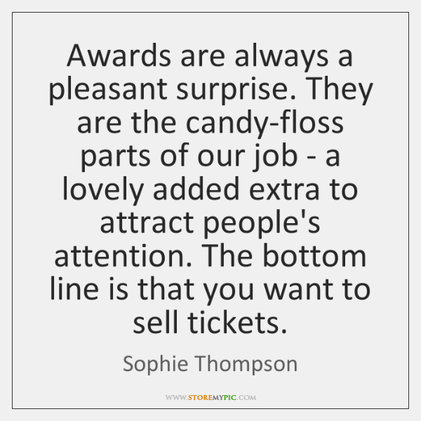 Awards are always a pleasant surprise. They are the candy-floss parts of ...