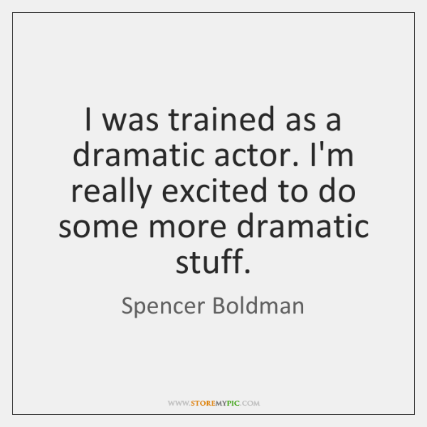 I was trained as a dramatic actor. I'm really excited to do ...