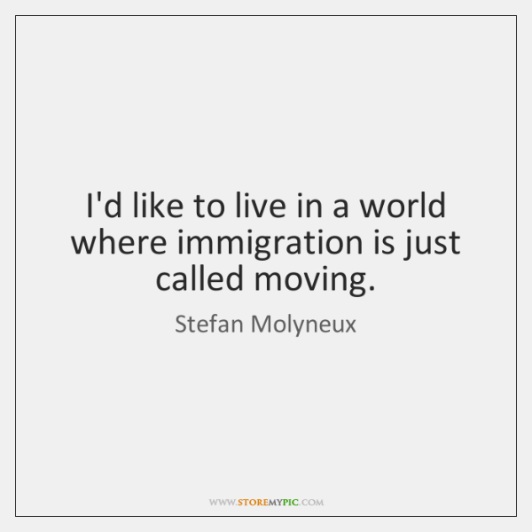 I'd like to live in a world where immigration is just called ...
