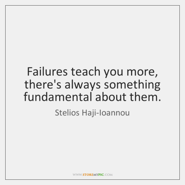 Failures teach you more, there's always something fundamental about them.