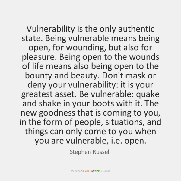 Vulnerability is the only authentic state. Being vulnerable means being open, for ...