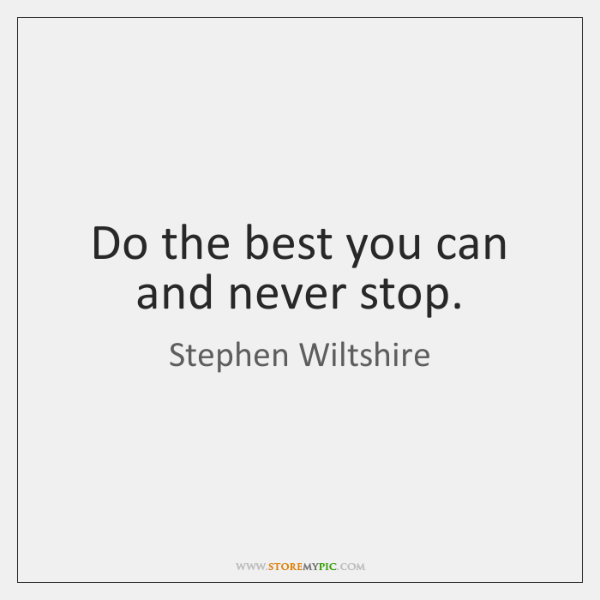 Do the best you can and never stop.