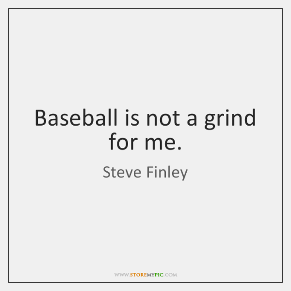 Baseball is not a grind for me.