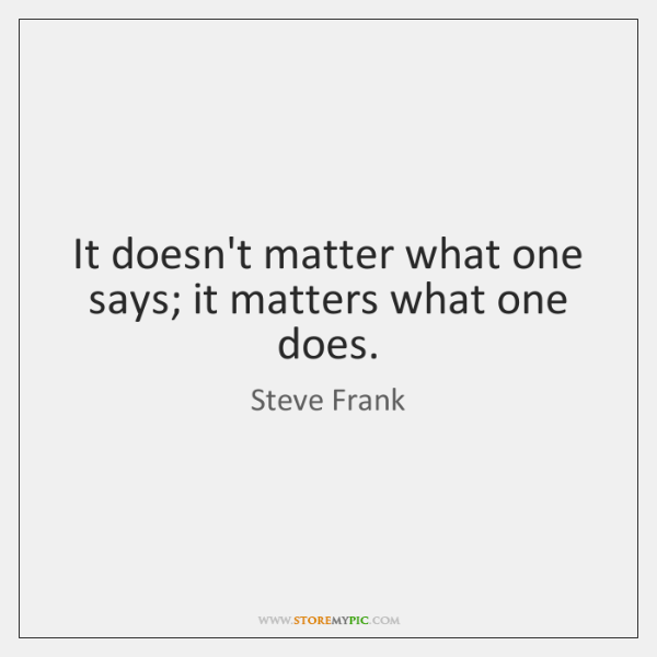 It doesn't matter what one says; it matters what one does.