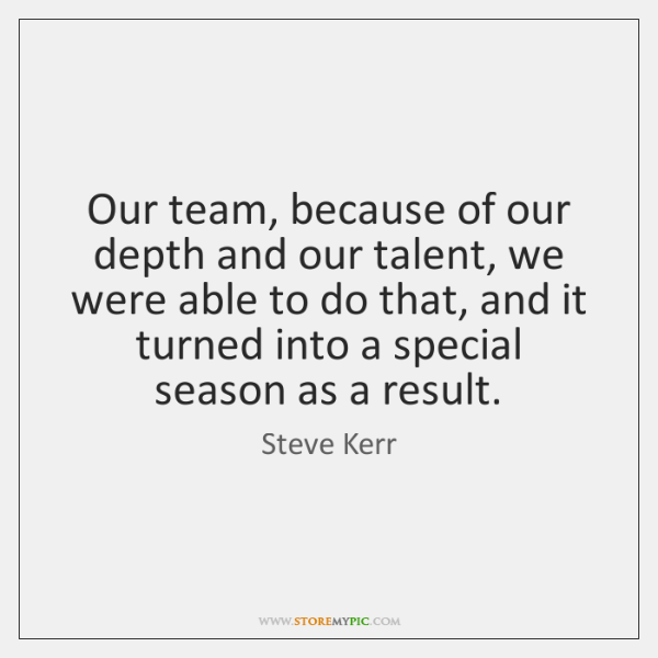 Our team, because of our depth and our talent, we were able ...