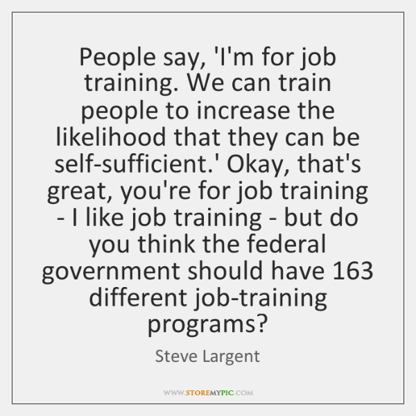 People say, 'I'm for job training. We can train people to increase ...