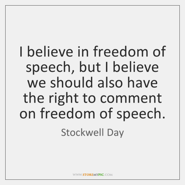 I believe in freedom of speech, but I believe we should also ...