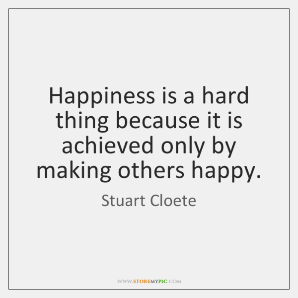 Happiness is a hard thing because it is achieved only by making ...