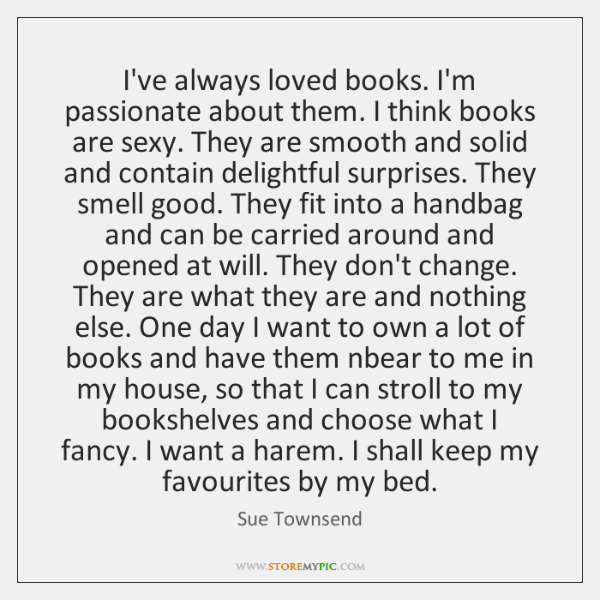I've always loved books. I'm passionate about them. I think books are ...