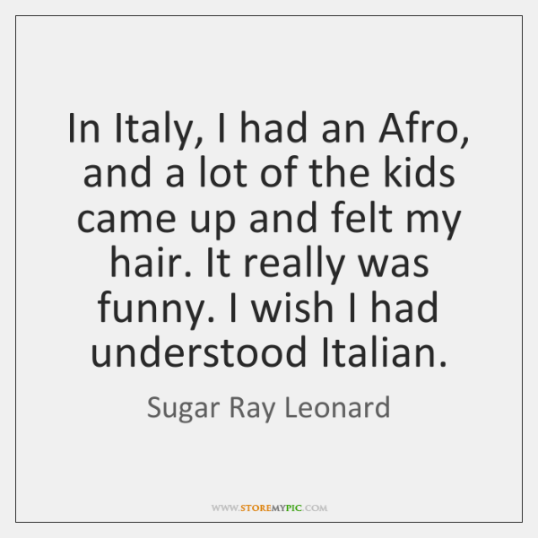 In Italy, I had an Afro, and a lot of the kids ...