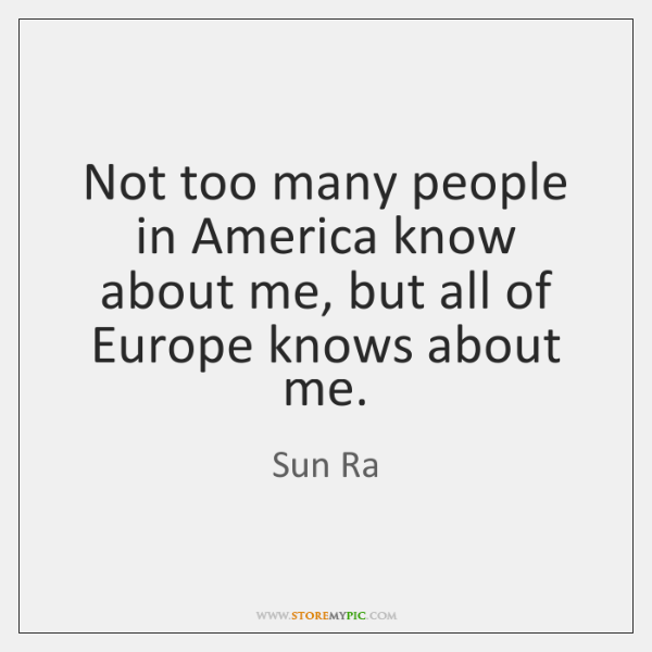 Not too many people in America know about me, but all of ...
