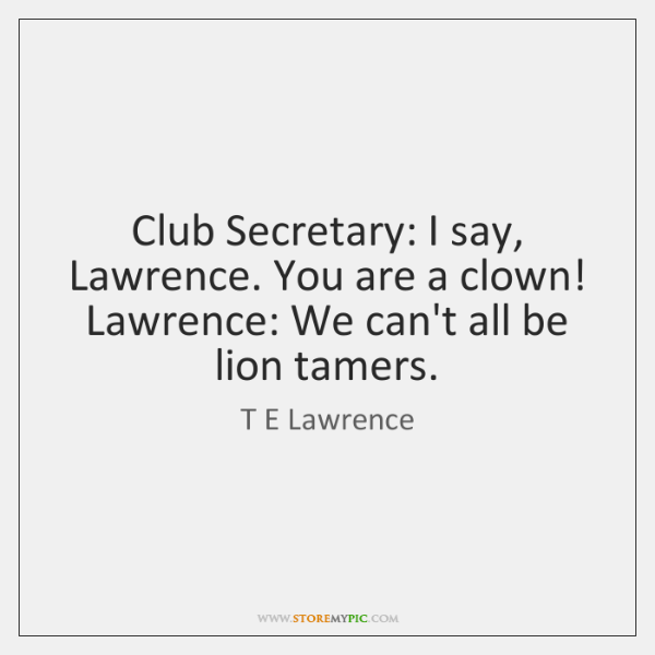 Club Secretary: I say, Lawrence. You are a clown! Lawrence: We can't ...
