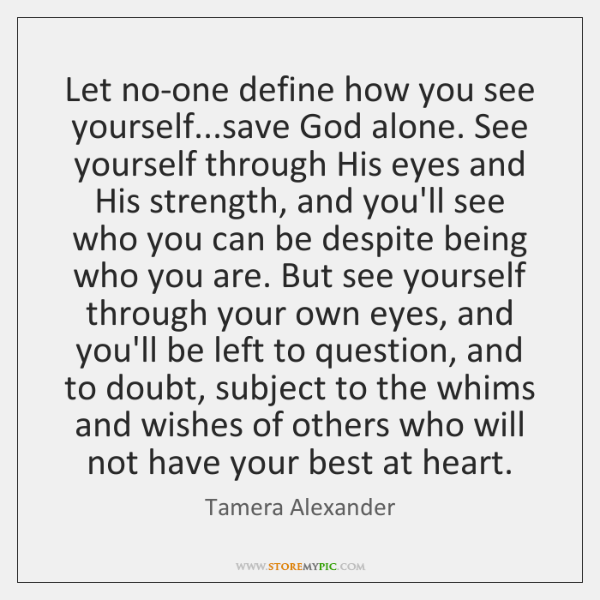 Let no-one define how you see yourself...save God alone. See yourself ...