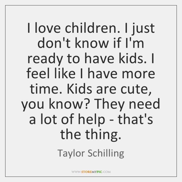I love children. I just don't know if I'm ready to have ...