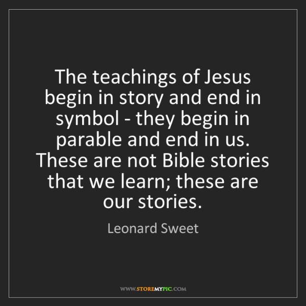 Leonard Sweet: The teachings of Jesus begin in story and end in symbol...