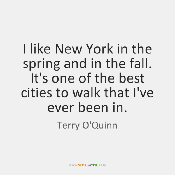 I like New York in the spring and in the fall. It's ...