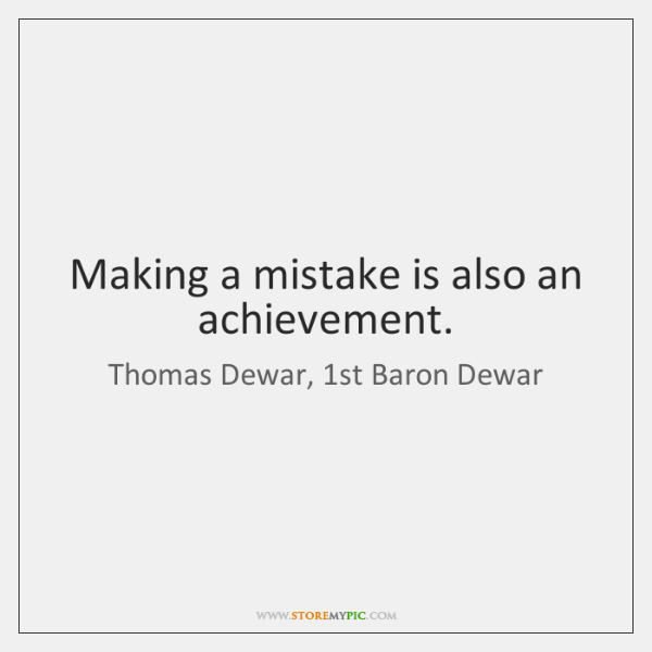 Making a mistake is also an achievement.