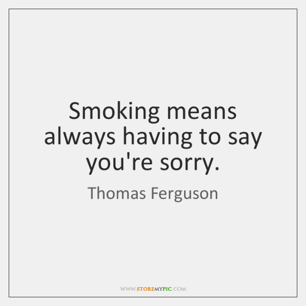 Smoking means always having to say you're sorry.
