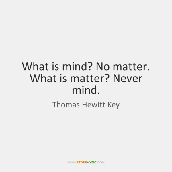 What is mind? No matter. What is matter? Never mind.