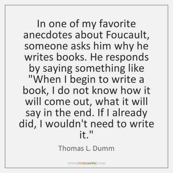 In one of my favorite anecdotes about Foucault, someone asks him why ...