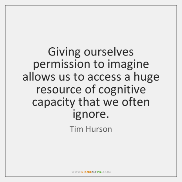 Giving ourselves permission to imagine allows us to access a huge resource ...