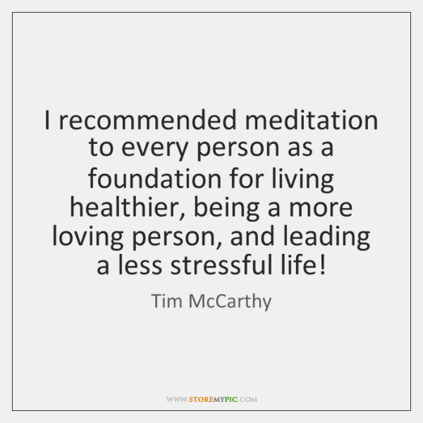 I recommended meditation to every person as a foundation for living healthier, ...