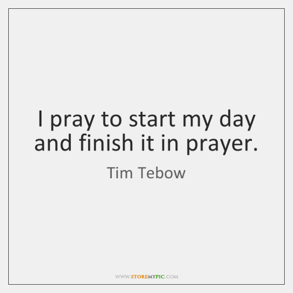 I pray to start my day and finish it in prayer.