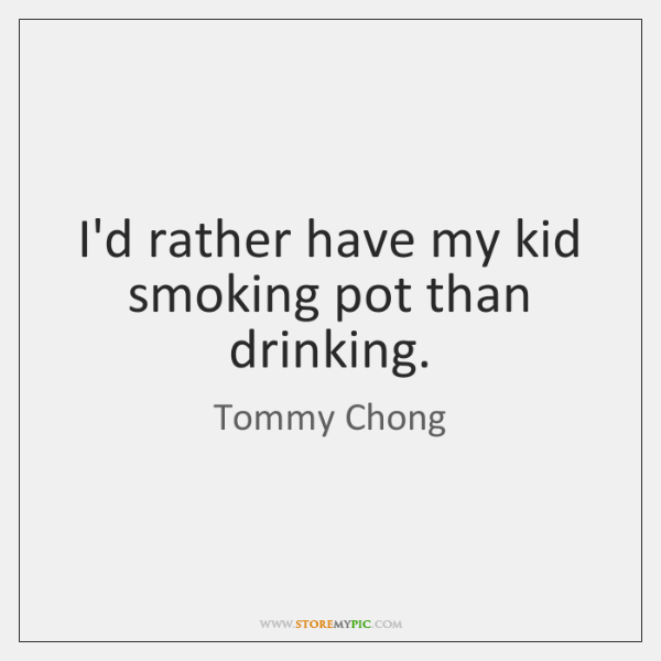 I'd rather have my kid smoking pot than drinking.