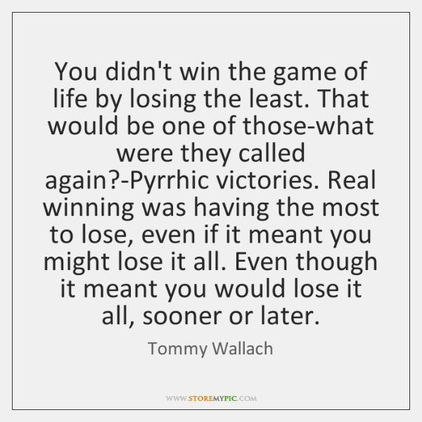 You didn't win the game of life by losing the least. That ...