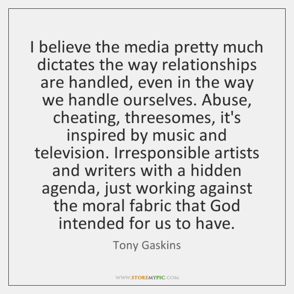 I believe the media pretty much dictates the way relationships are handled, ...