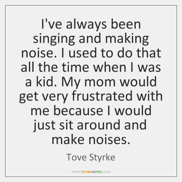 I've always been singing and making noise. I used to do that ...