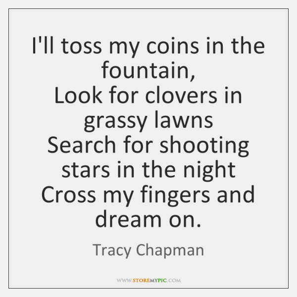 I'll toss my coins in the fountain,  Look for clovers in grassy ...